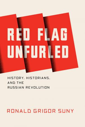 Red Flag Unfurled: History, Historians, and the Russian Revolution by Ronald Grigor Suny, Professor Emeritus, Department of Political Science